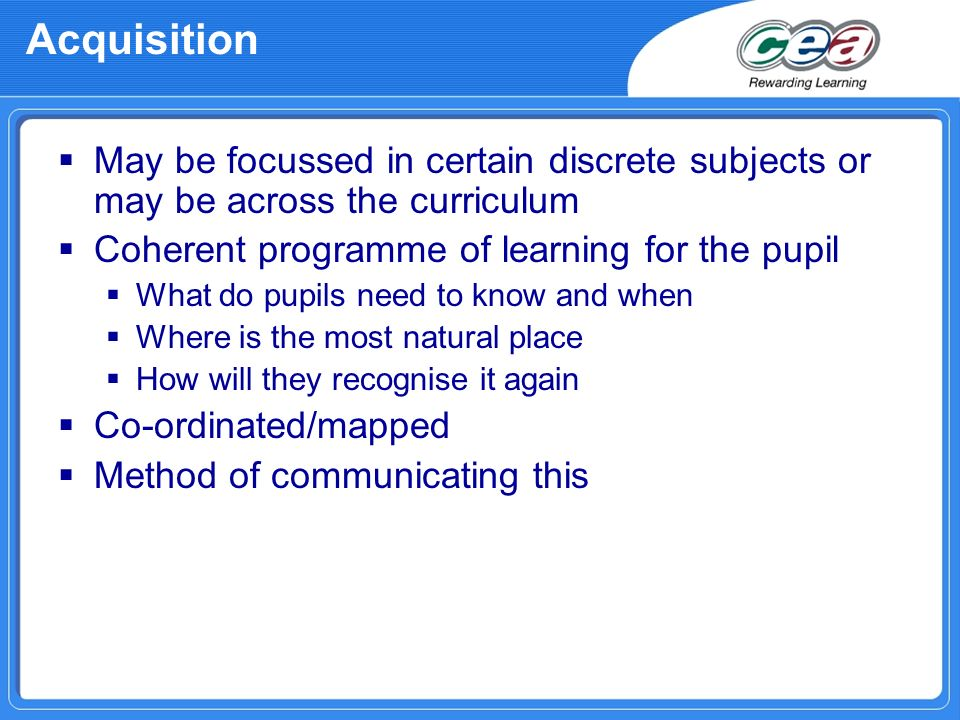 Acquisition May be focussed in certain discrete subjects or may be across the curriculum. Coherent programme of learning for the pupil.