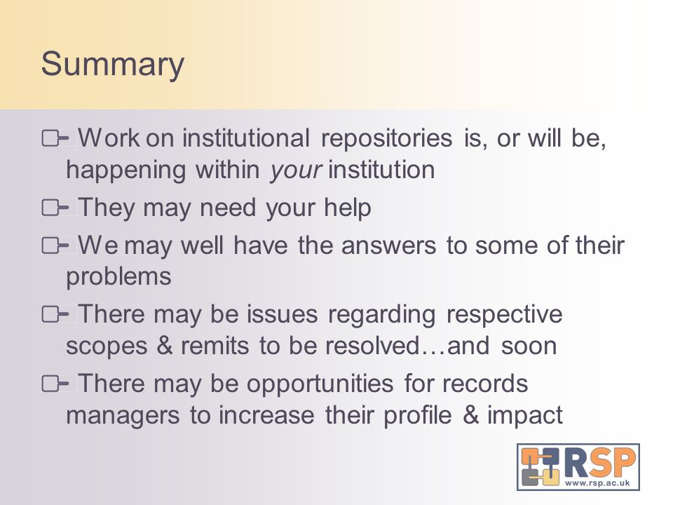 Summary Work on institutional repositories is, or will be, happening within your institution. They may need your help.