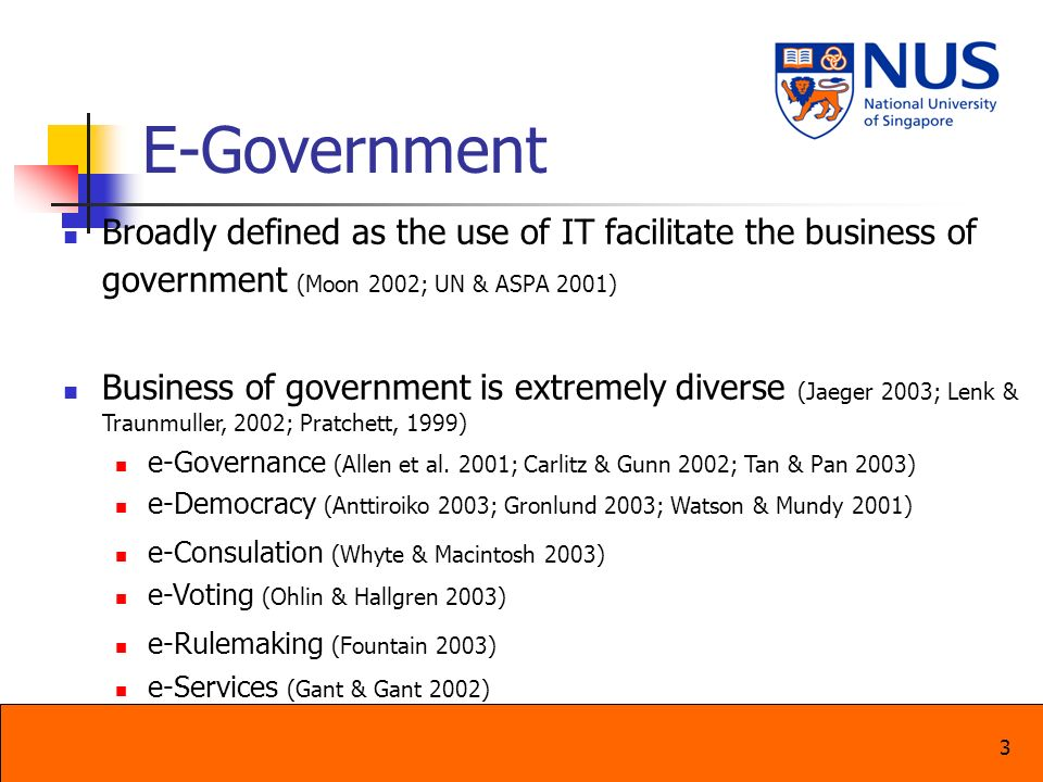 E-Government Broadly defined as the use of IT facilitate the business of government (Moon 2002; UN & ASPA 2001)