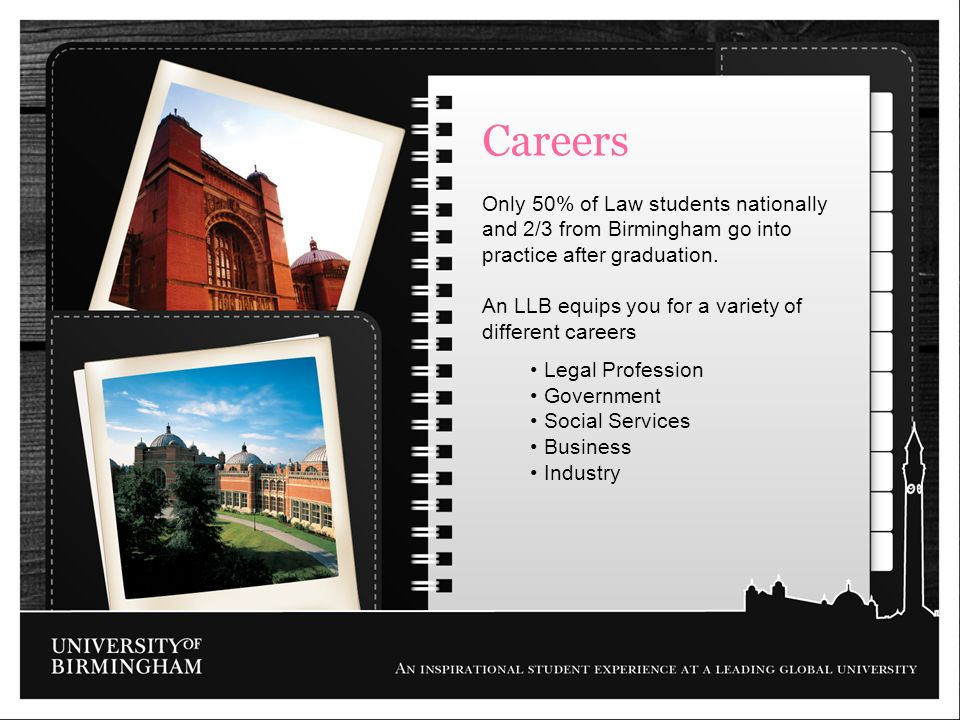 Careers Only 50% of Law students nationally and 2/3 from Birmingham go into practice after graduation.
