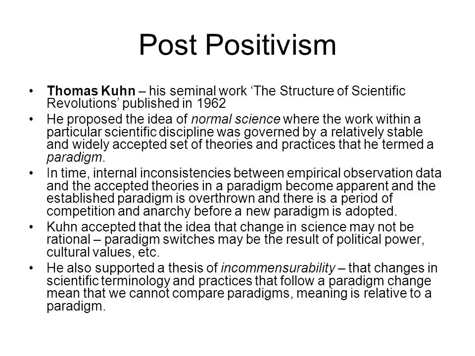 Post Positivism Thomas Kuhn – his seminal work 'The Structure of Scientific Revolutions' published in 1962.