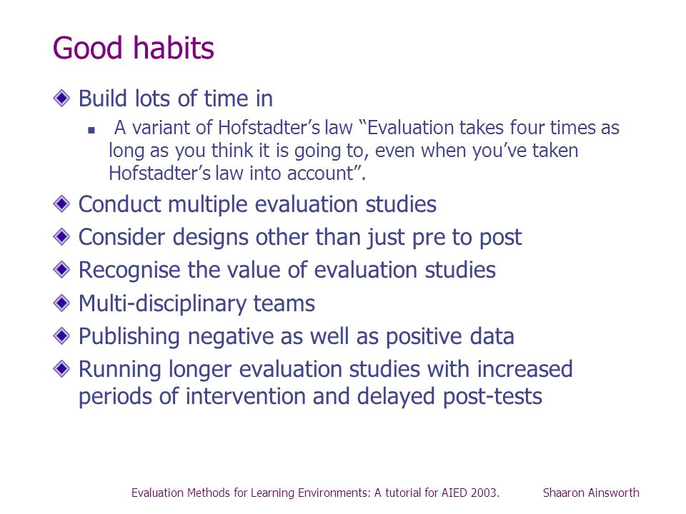 Good habits Build lots of time in Conduct multiple evaluation studies