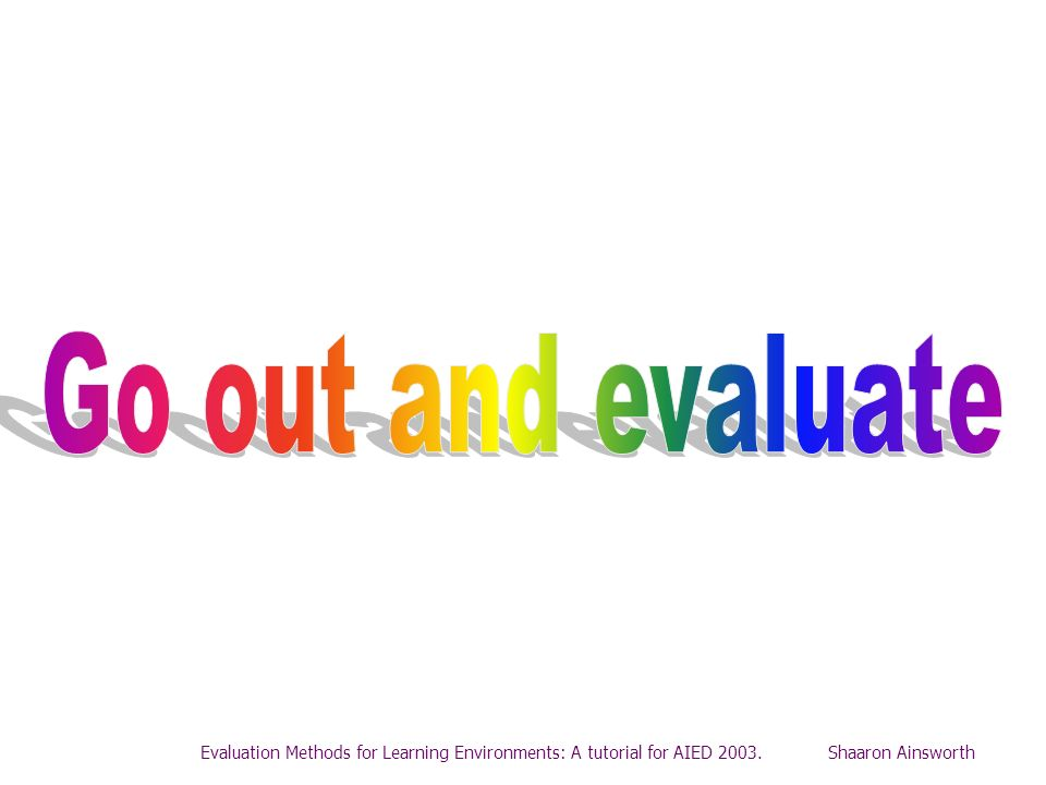 Go out and evaluateEvaluation Methods for Learning Environments: A tutorial for AIED 2003.