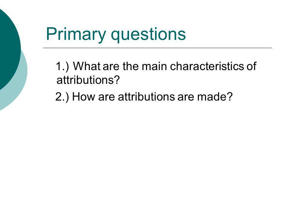 Primary questions 1.) What are the main characteristics of attributions.