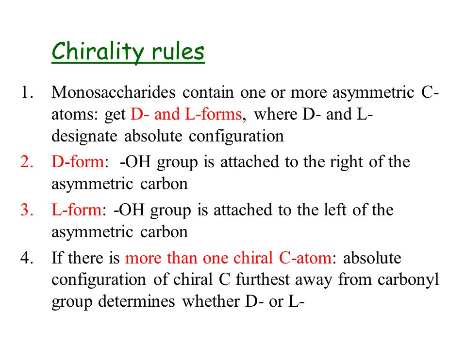 Chirality rules Monosaccharides contain one or more asymmetric C-atoms: get D- and L-forms, where D- and L- designate absolute configuration.
