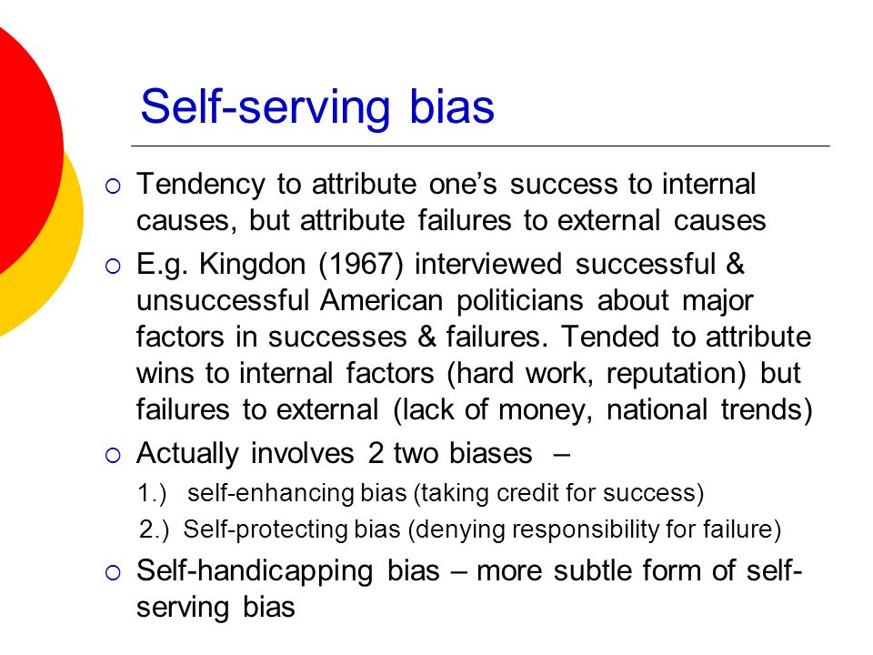 Self-serving bias Tendency to attribute one's success to internal causes, but attribute failures to external causes.