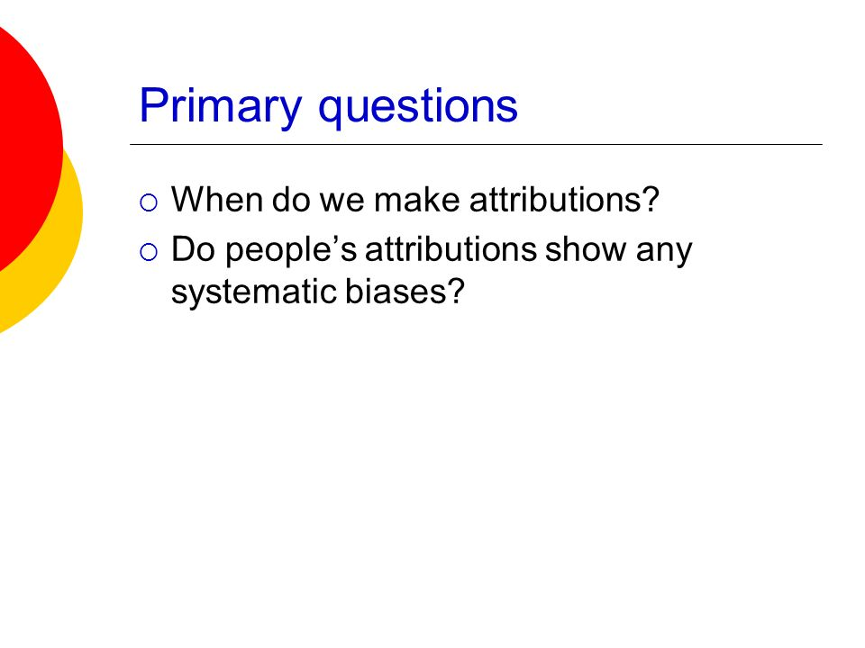 Primary questions When do we make attributions