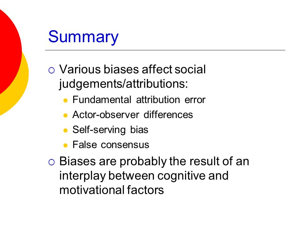 Summary Various biases affect social judgements/attributions: