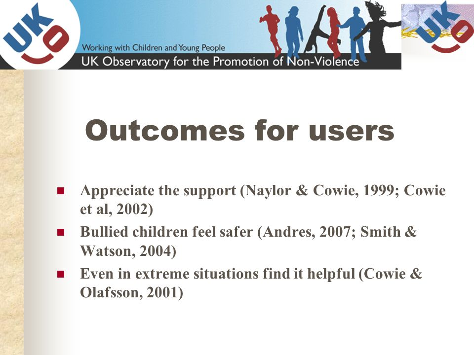 Outcomes for users Appreciate the support (Naylor & Cowie, 1999; Cowie et al, 2002) Bullied children feel safer (Andres, 2007; Smith & Watson, 2004)