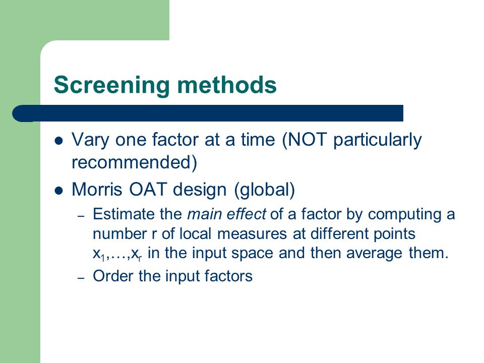 Screening methods Vary one factor at a time (NOT particularly recommended) Morris OAT design (global)