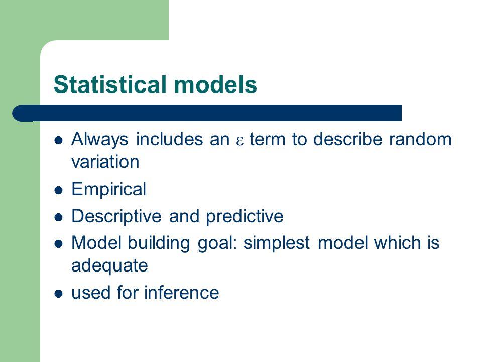 Statistical models Always includes an  term to describe random variation. Empirical. Descriptive and predictive.