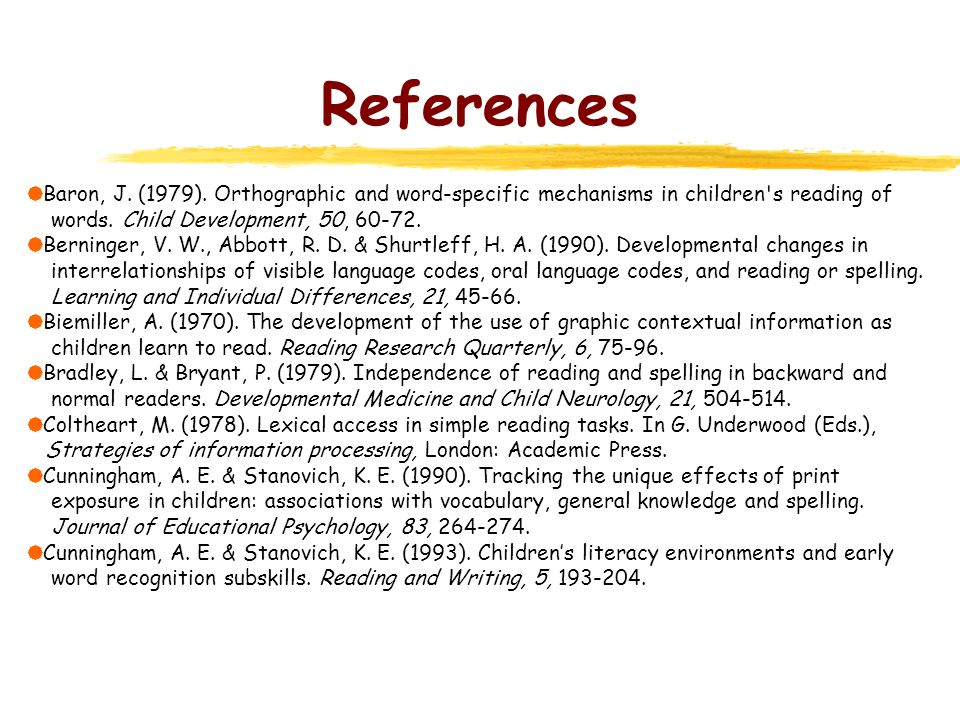 References Baron, J. (1979). Orthographic and word-specific mechanisms in children s reading of. words. Child Development, 50, 60-72.