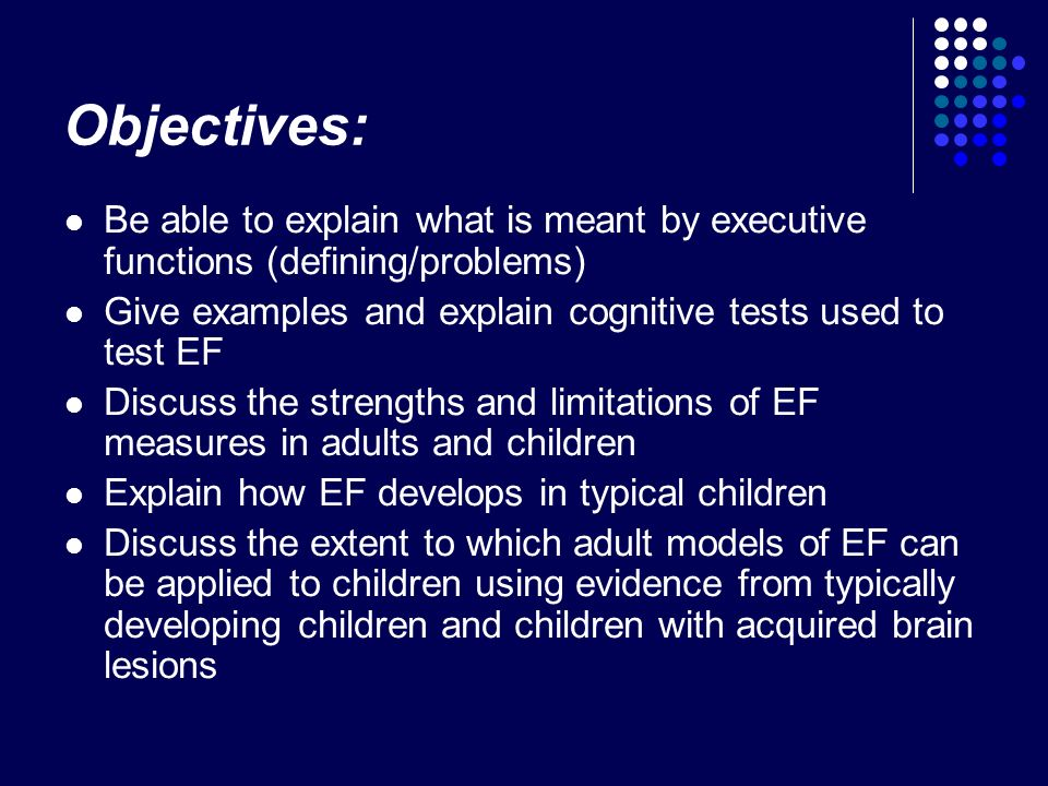 Objectives: Be able to explain what is meant by executive functions (defining/problems) Give examples and explain cognitive tests used to test EF.