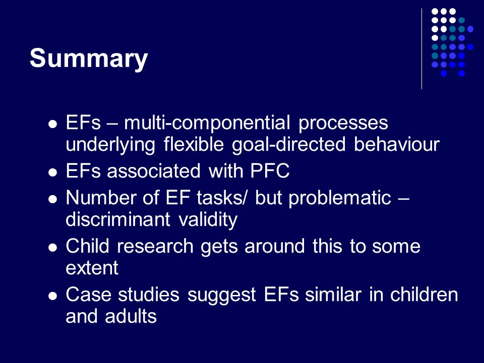 Summary EFs – multi-componential processes underlying flexible goal-directed behaviour. EFs associated with PFC.