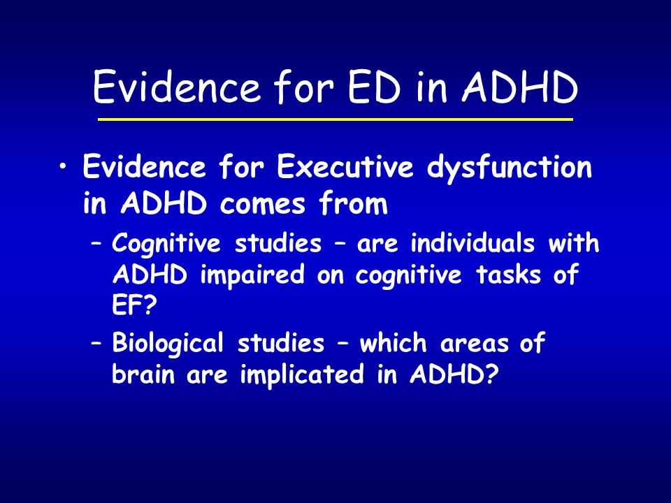 Evidence for ED in ADHD Evidence for Executive dysfunction in ADHD comes from.