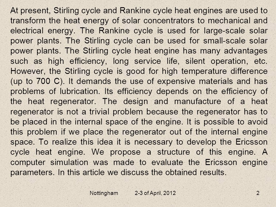 At present, Stirling cycle and Rankine cycle heat engines are used to transform the heat energy of solar concentrators to mechanical and electrical energy. The Rankine cycle is used for large-scale solar power plants. The Stirling cycle can be used for small-scale solar power plants. The Stirling cycle heat engine has many advantages such as high efficiency, long service life, silent operation, etc. However, the Stirling cycle is good for high temperature difference (up to 700 C). It demands the use of expensive materials and has problems of lubrication. Its efficiency depends on the efficiency of the heat regenerator. The design and manufacture of a heat regenerator is not a trivial problem because the regenerator has to be placed in the internal space of the engine. It is possible to avoid this problem if we place the regenerator out of the internal engine space. To realize this idea it is necessary to develop the Ericsson cycle heat engine. We propose a structure of this engine. A computer simulation was made to evaluate the Ericsson engine parameters. In this article we discuss the obtained results.