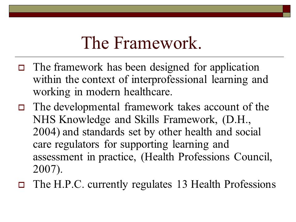 The Framework. The framework has been designed for application within the context of interprofessional learning and working in modern healthcare.