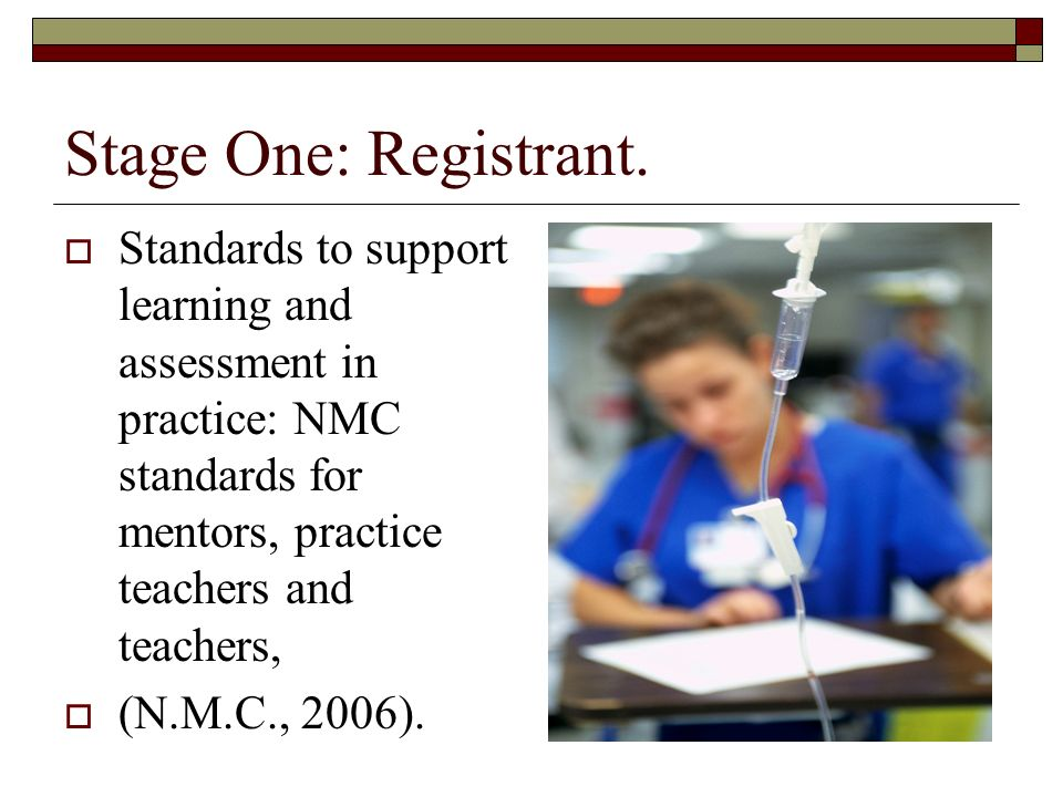 Stage One: Registrant. Standards to support learning and assessment in practice: NMC standards for mentors, practice teachers and teachers,