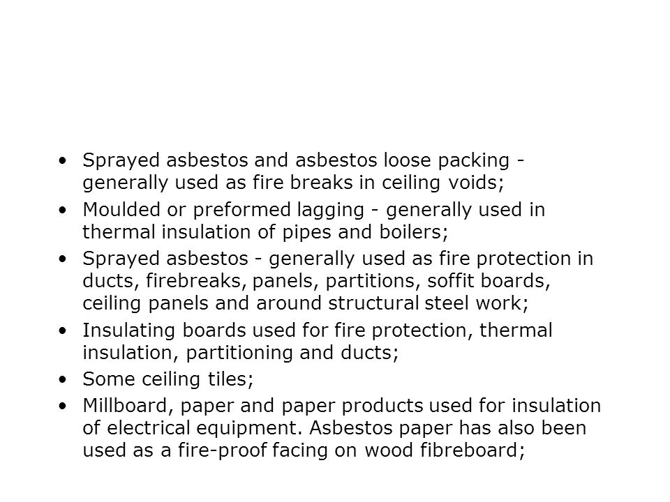 Sprayed asbestos and asbestos loose packing - generally used as fire breaks in ceiling voids;