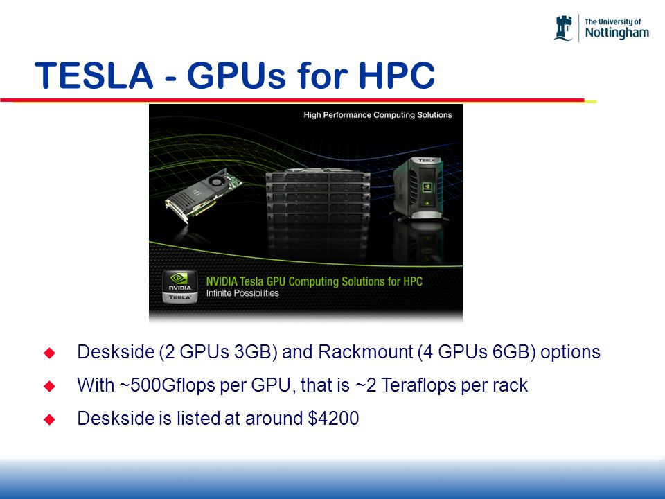 TESLA - GPUs for HPC Deskside (2 GPUs 3GB) and Rackmount (4 GPUs 6GB) options. With ~500Gflops per GPU, that is ~2 Teraflops per rack.