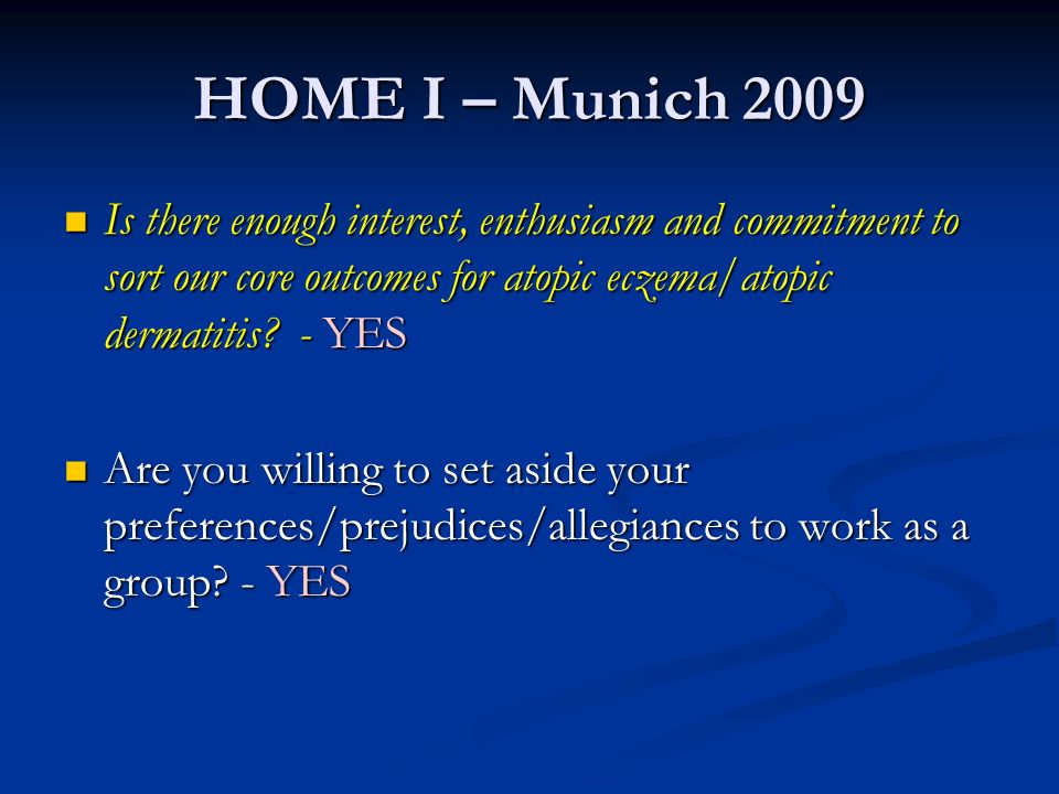 HOME I – Munich 2009 Is there enough interest, enthusiasm and commitment to sort our core outcomes for atopic eczema/atopic dermatitis - YES.