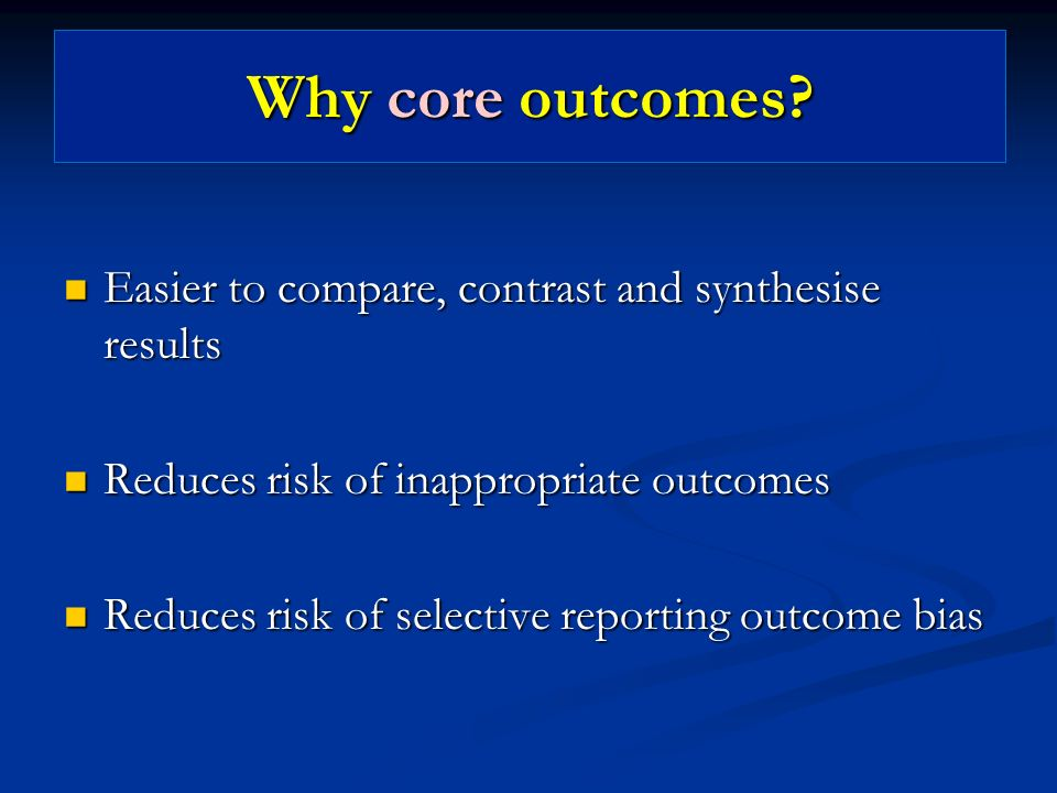 Why core outcomes Easier to compare, contrast and synthesise results