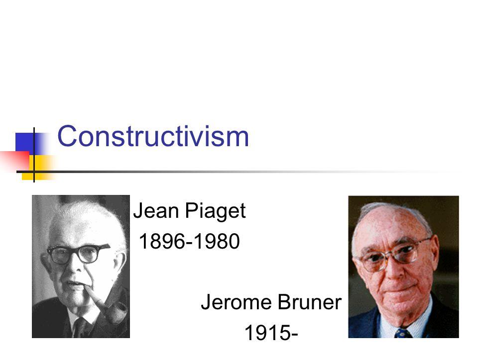 Constructivism Jean Piaget 1896-1980 Jerome Bruner 1915-