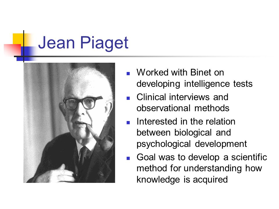 Jean Piaget Worked with Binet on developing intelligence tests