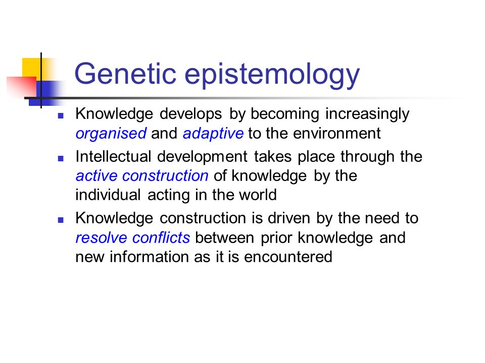 Genetic epistemology Knowledge develops by becoming increasingly organised and adaptive to the environment.