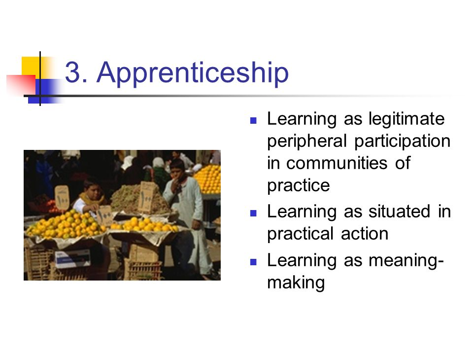 3. Apprenticeship Learning as legitimate peripheral participation in communities of practice. Learning as situated in practical action.