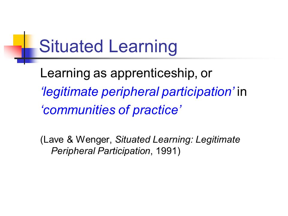 Situated Learning Learning as apprenticeship, or