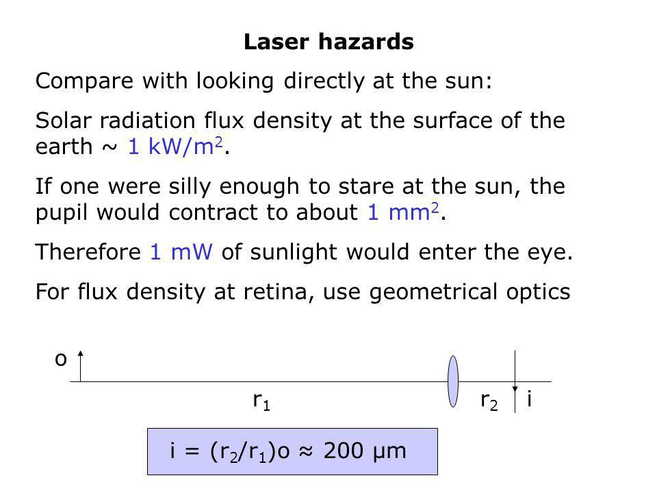 Laser hazards Compare with looking directly at the sun: Solar radiation flux density at the surface of the earth ~ 1 kW/m2.