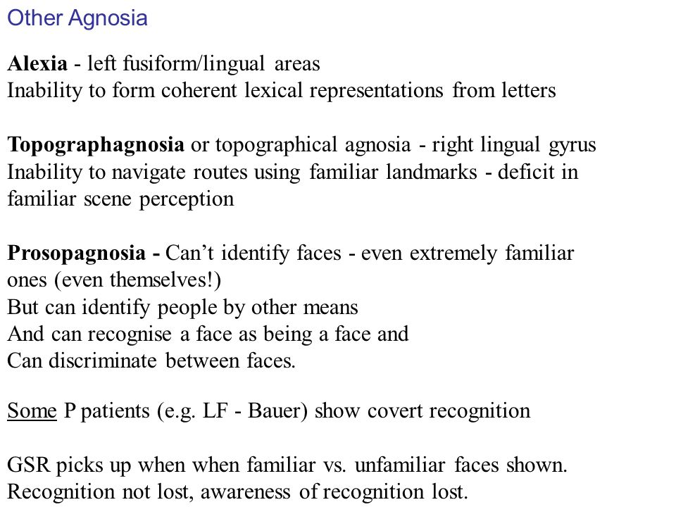 Other Agnosia Alexia - left fusiform/lingual areas. Inability to form coherent lexical representations from letters.