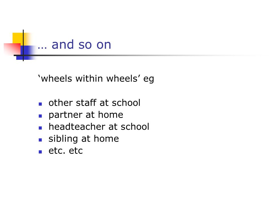 … and so on 'wheels within wheels' eg other staff at school