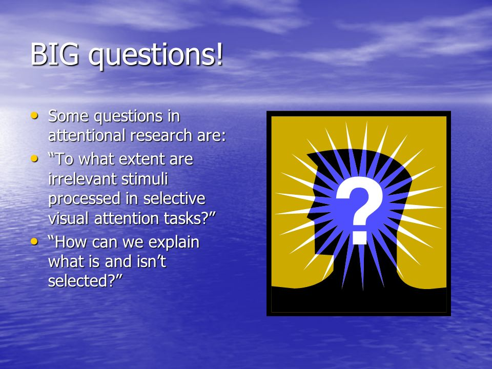 BIG questions! Some questions in attentional research are: