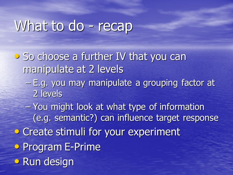 What to do - recap So choose a further IV that you can manipulate at 2 levels. E.g. you may manipulate a grouping factor at 2 levels.