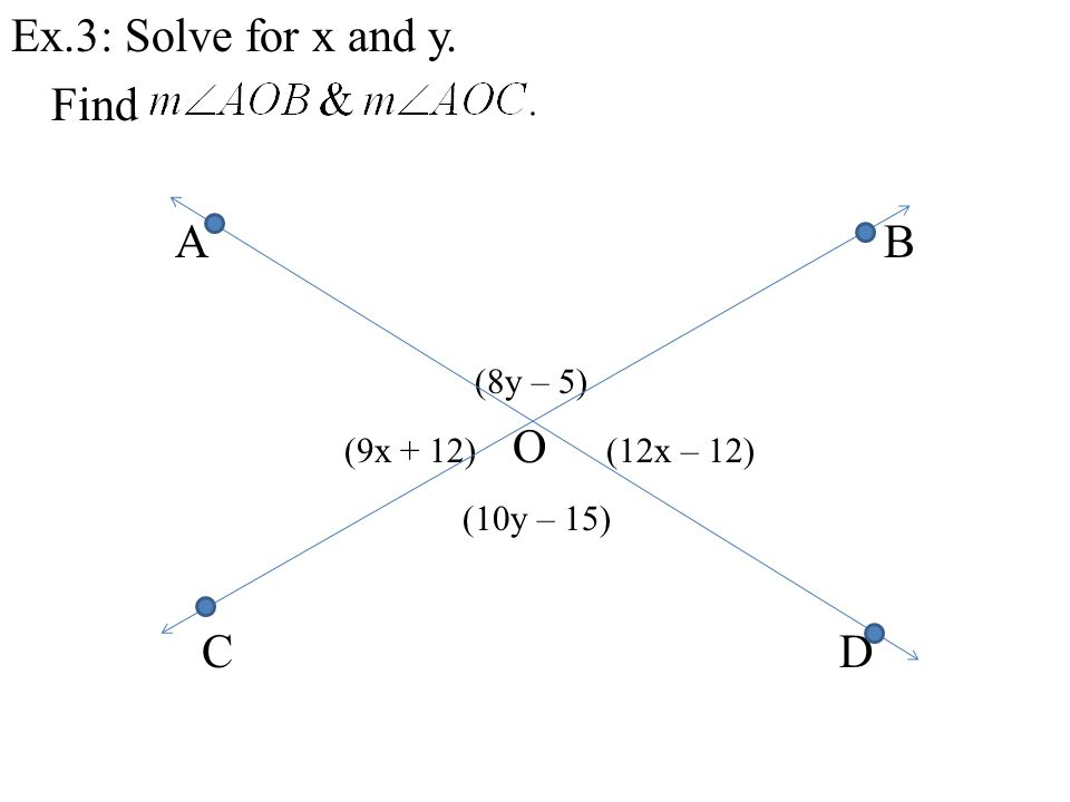 Ex.3: Solve for x and y. Find A B (8y – 5) (9x + 12) O (12x – 12) (10y – 15) C D