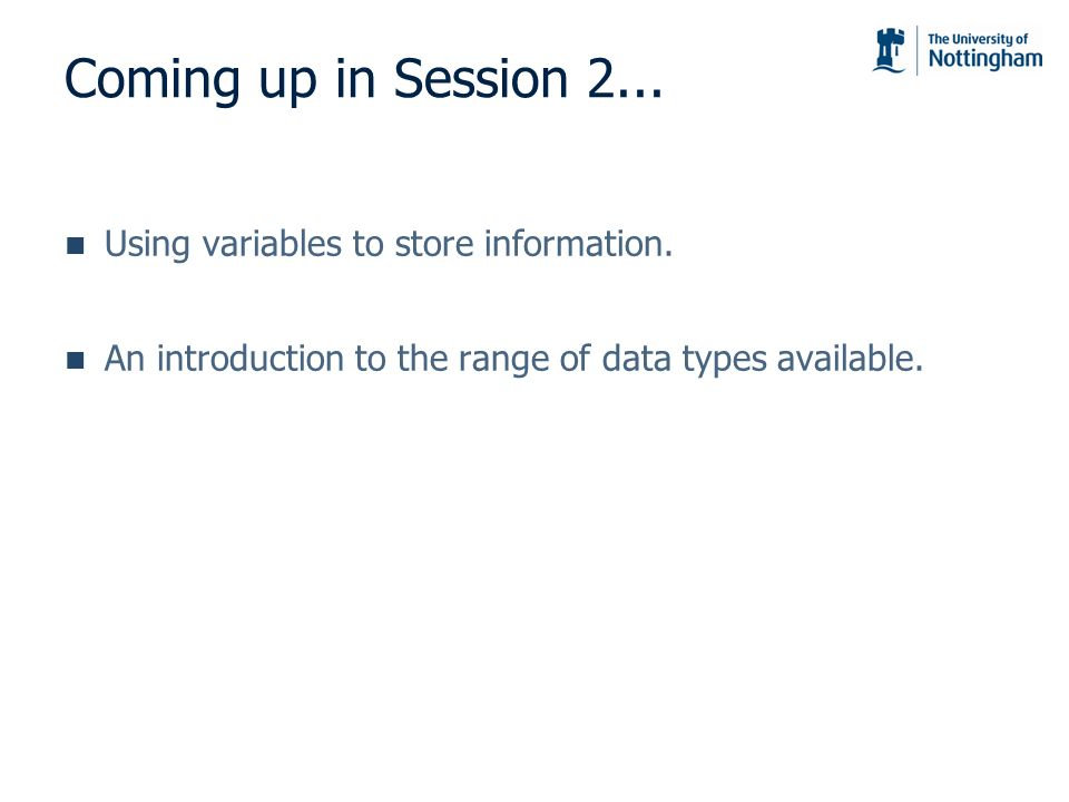 Coming up in Session 2... Using variables to store information.