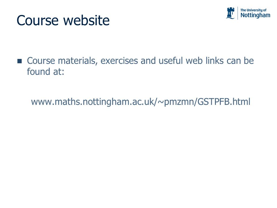 Course website Course materials, exercises and useful web links can be found at: www.maths.nottingham.ac.uk/~pmzmn/GSTPFB.html.