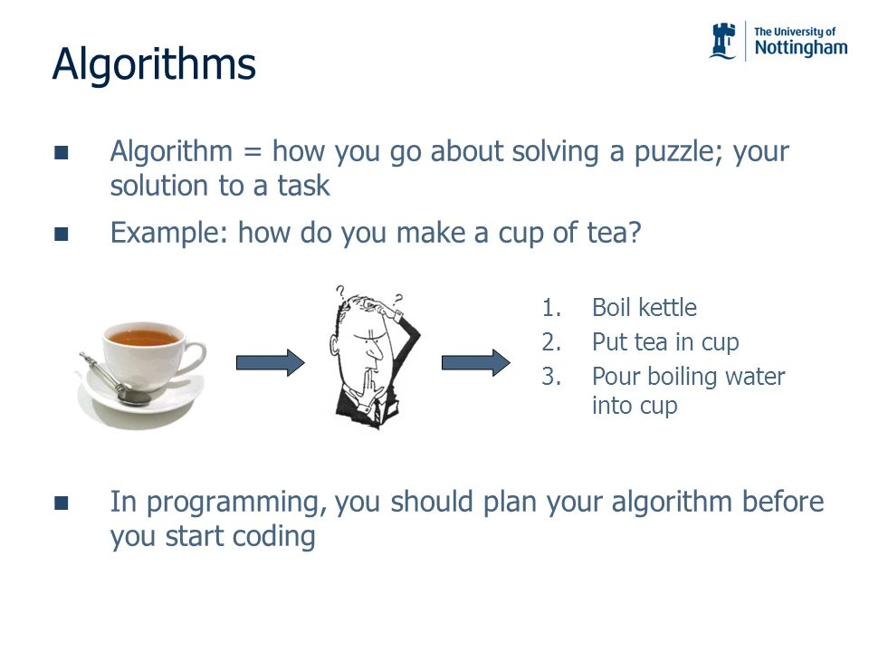Algorithms Algorithm = how you go about solving a puzzle; your solution to a task. Example: how do you make a cup of tea