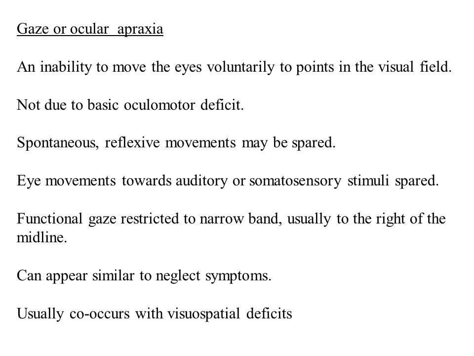 Gaze or ocular apraxia An inability to move the eyes voluntarily to points in the visual field. Not due to basic oculomotor deficit.