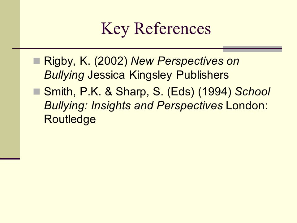 Key References Rigby, K. (2002) New Perspectives on Bullying Jessica Kingsley Publishers.