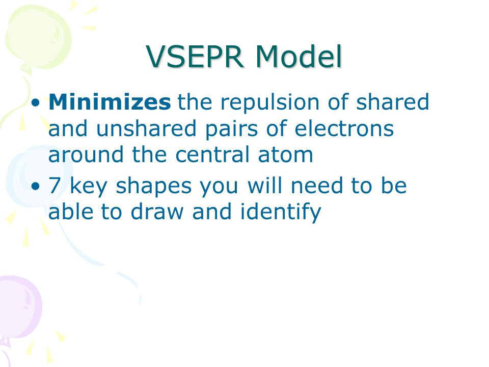 VSEPR Model Minimizes the repulsion of shared and unshared pairs of electrons around the central atom.