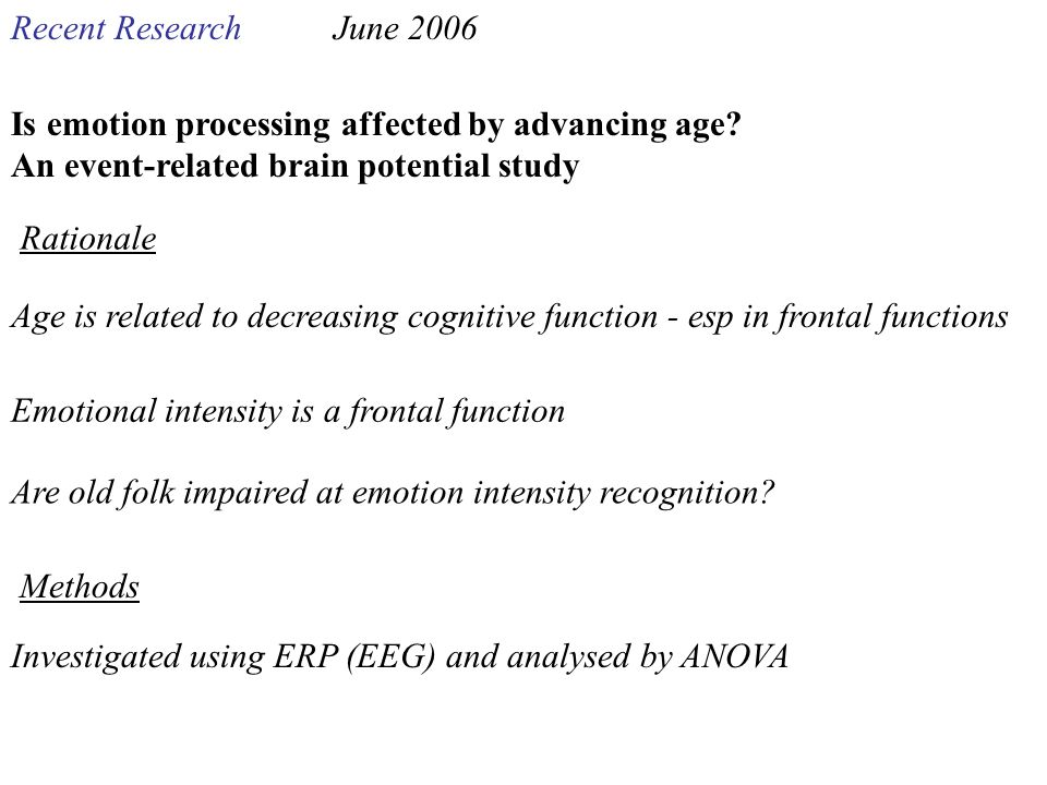 Recent Research June 2006. Is emotion processing affected by advancing age An event-related brain potential study.