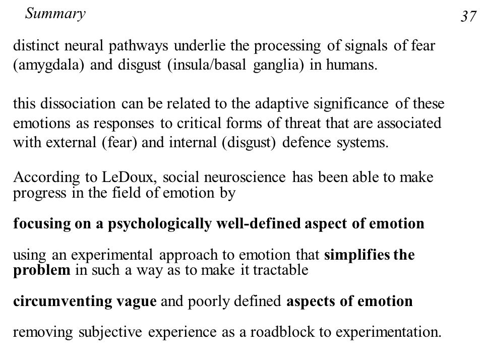 Summary 37. distinct neural pathways underlie the processing of signals of fear (amygdala) and disgust (insula/basal ganglia) in humans.