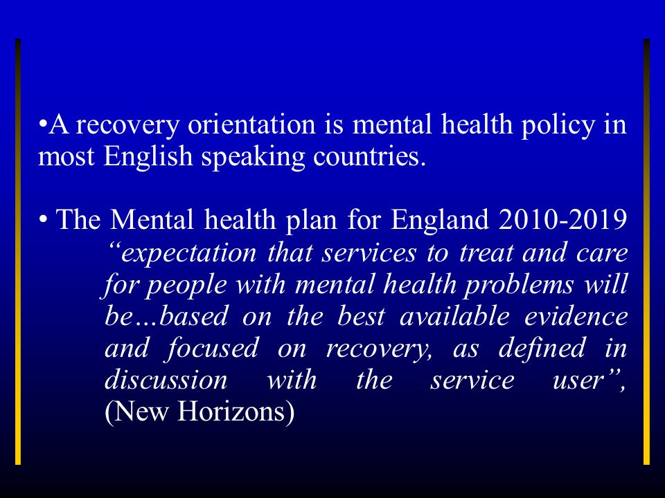 A recovery orientation is mental health policy in most English speaking countries.