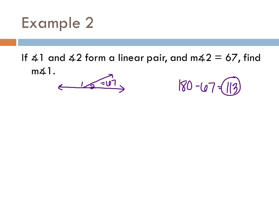 Example 2 If ∡1 and ∡2 form a linear pair, and m∡2 = 67, find m∡1.