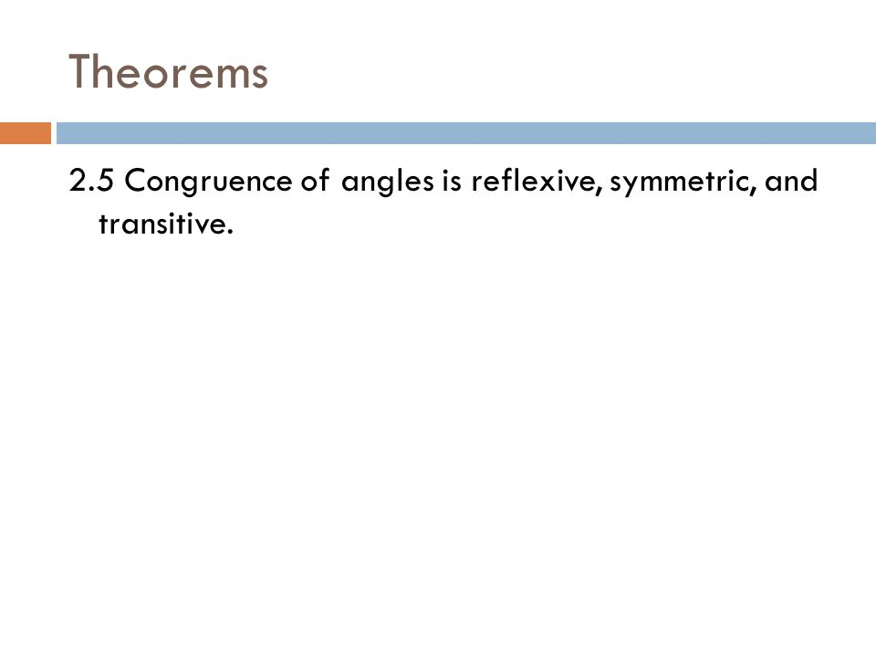 Theorems 2.5 Congruence of angles is reflexive, symmetric, and transitive.