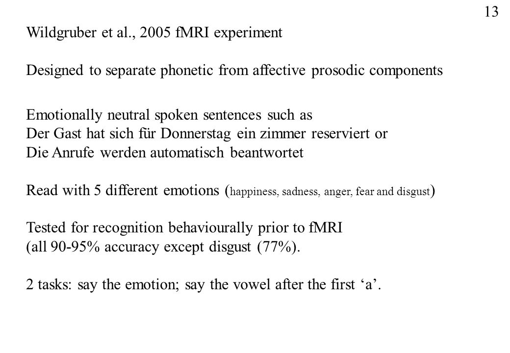 13 Wildgruber et al., 2005 fMRI experiment. Designed to separate phonetic from affective prosodic components.