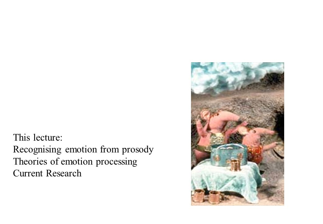 This lecture: Recognising emotion from prosody Theories of emotion processing Current Research